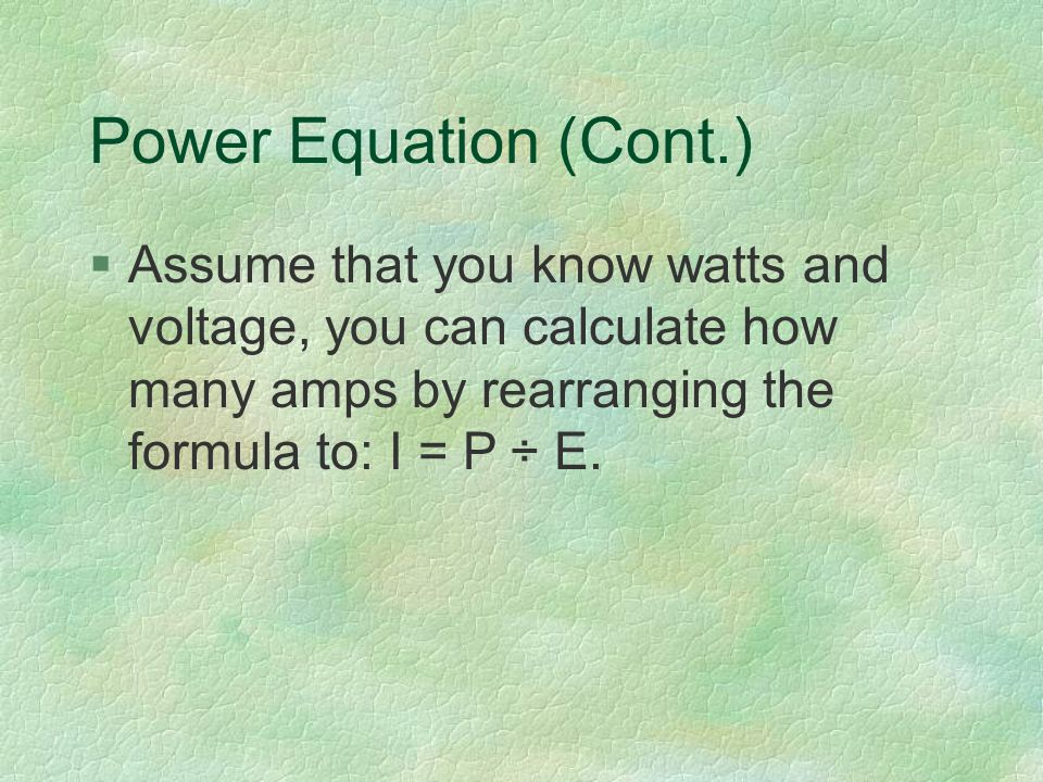 Power Equation (Cont.) §Assume that you know watts and voltage, you can calculate how many amps by rearranging the formula to: I = P ÷ E.