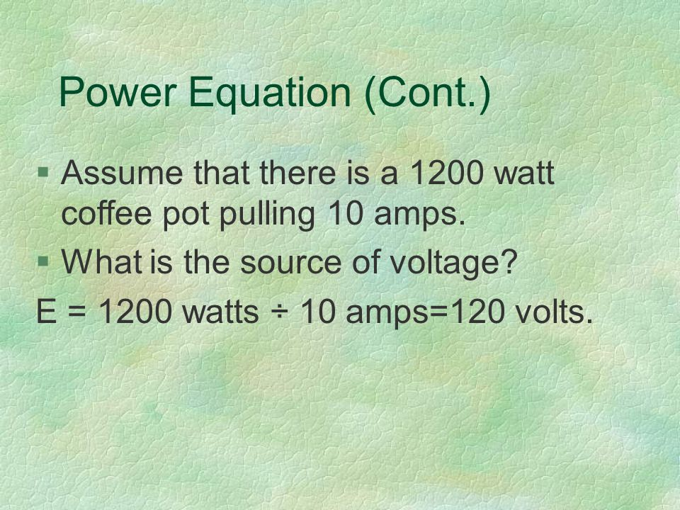 Power Equation (Cont.) §Assume that there is a 1200 watt coffee pot pulling 10 amps.