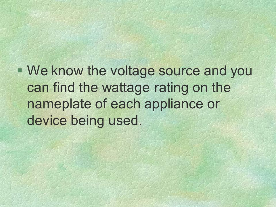 §We know the voltage source and you can find the wattage rating on the nameplate of each appliance or device being used.