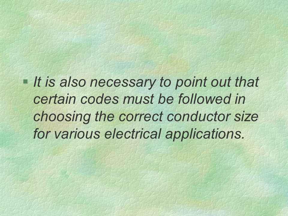 §It is also necessary to point out that certain codes must be followed in choosing the correct conductor size for various electrical applications.