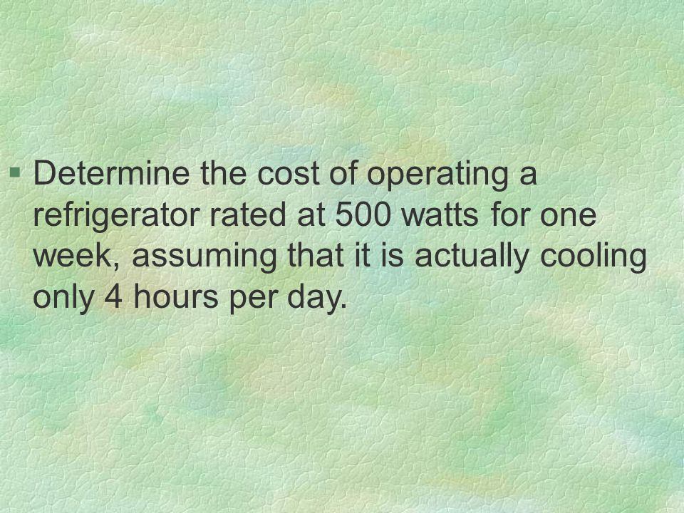 §Determine the cost of operating a refrigerator rated at 500 watts for one week, assuming that it is actually cooling only 4 hours per day.