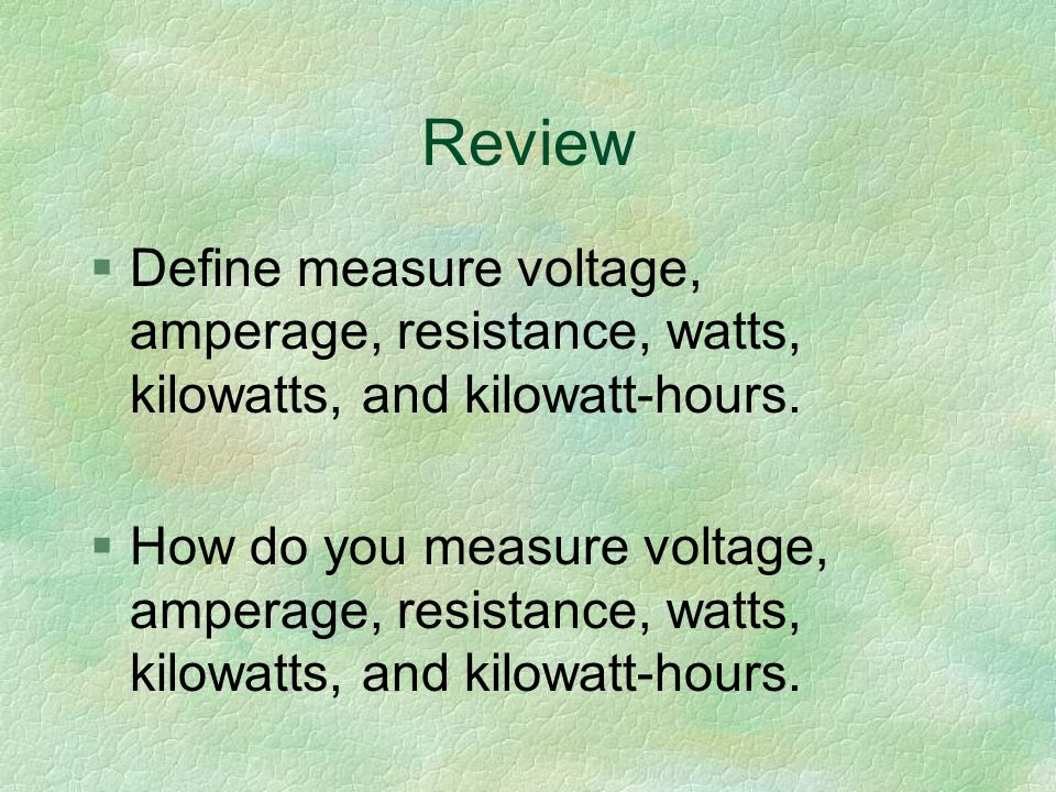 Review §Define measure voltage, amperage, resistance, watts, kilowatts, and kilowatt-hours.