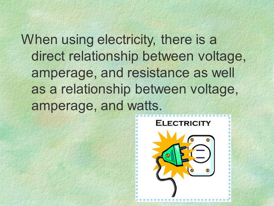 When using electricity, there is a direct relationship between voltage, amperage, and resistance as well as a relationship between voltage, amperage, and watts.