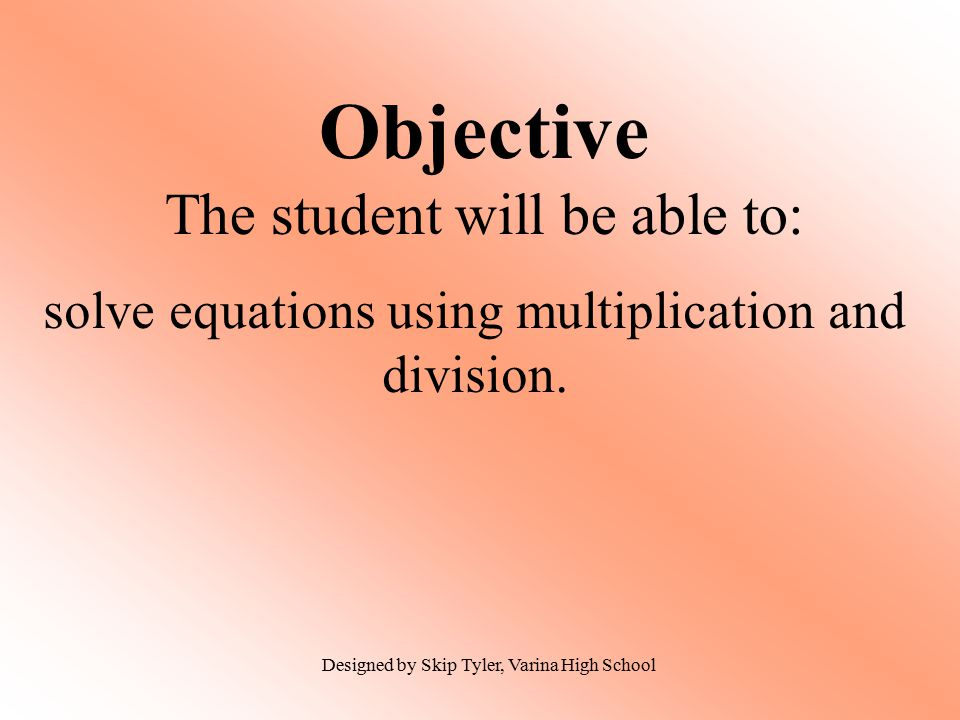 Objective The student will be able to: solve equations using multiplication and division.