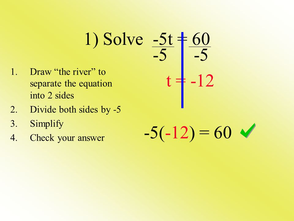1) Solve -5t = t = (-12) = 60 1.Draw the river to separate the equation into 2 sides 2.Divide both sides by -5 3.Simplify 4.Check your answer