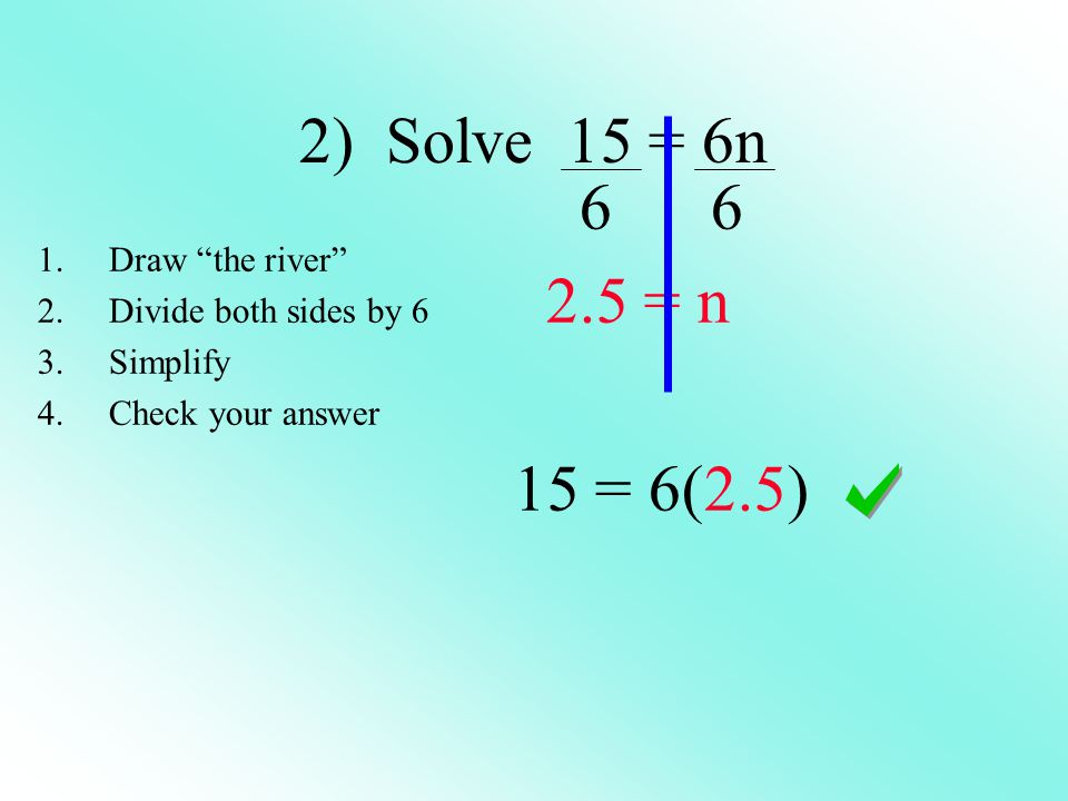 2) Solve 15 = 6n = n 15 = 6(2.5) 1.Draw the river 2.Divide both sides by 6 3.Simplify 4.Check your answer