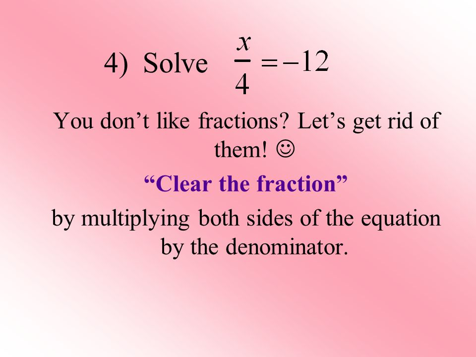 4) Solve You don't like fractions. Let's get rid of them.