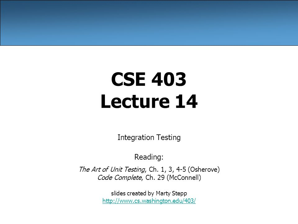 CSE 403 Lecture 14 Integration Testing Reading: The Art of