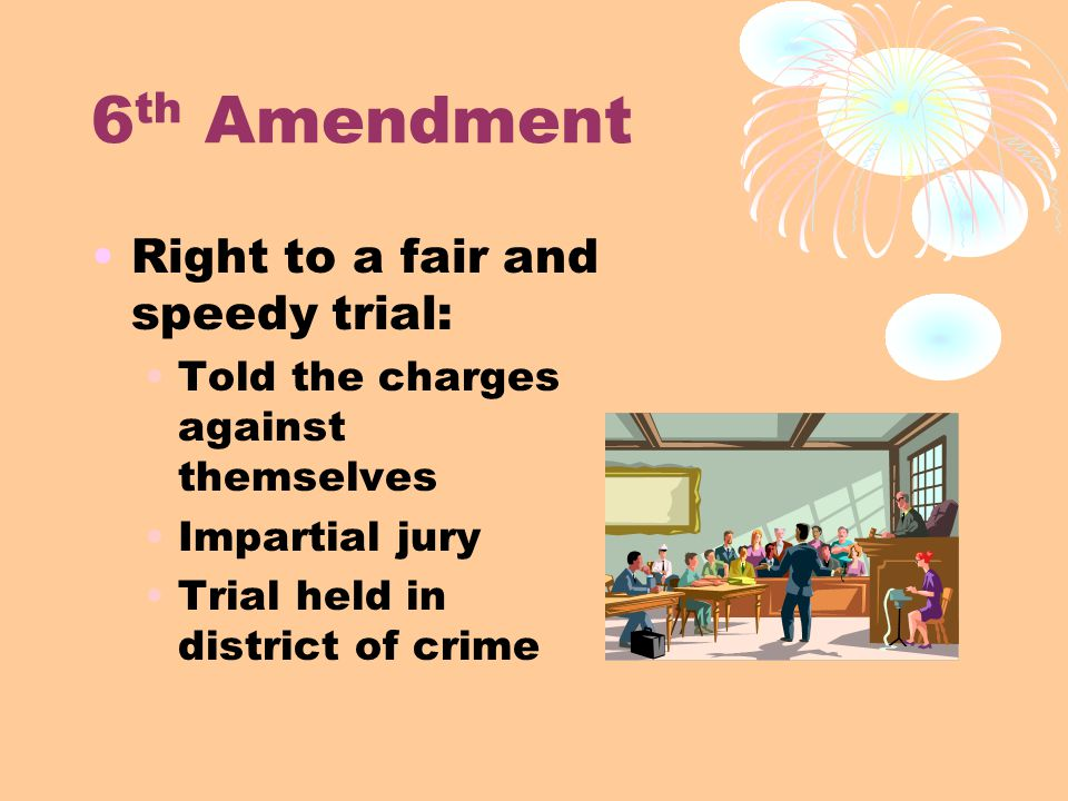6 th Amendment Right to a fair and speedy trial: Told the charges against themselves Impartial jury Trial held in district of crime