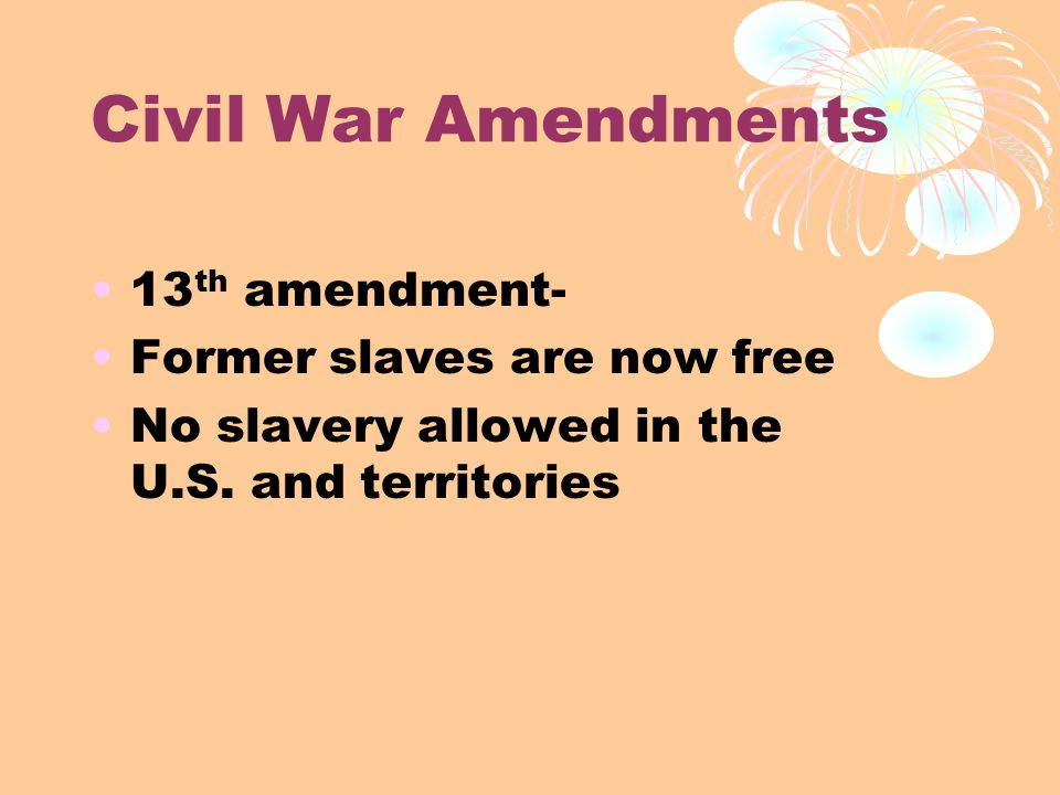 Civil War Amendments 13 th amendment- Former slaves are now free No slavery allowed in the U.S.