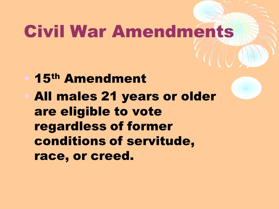 Civil War Amendments 15 th Amendment All males 21 years or older are eligible to vote regardless of former conditions of servitude, race, or creed.