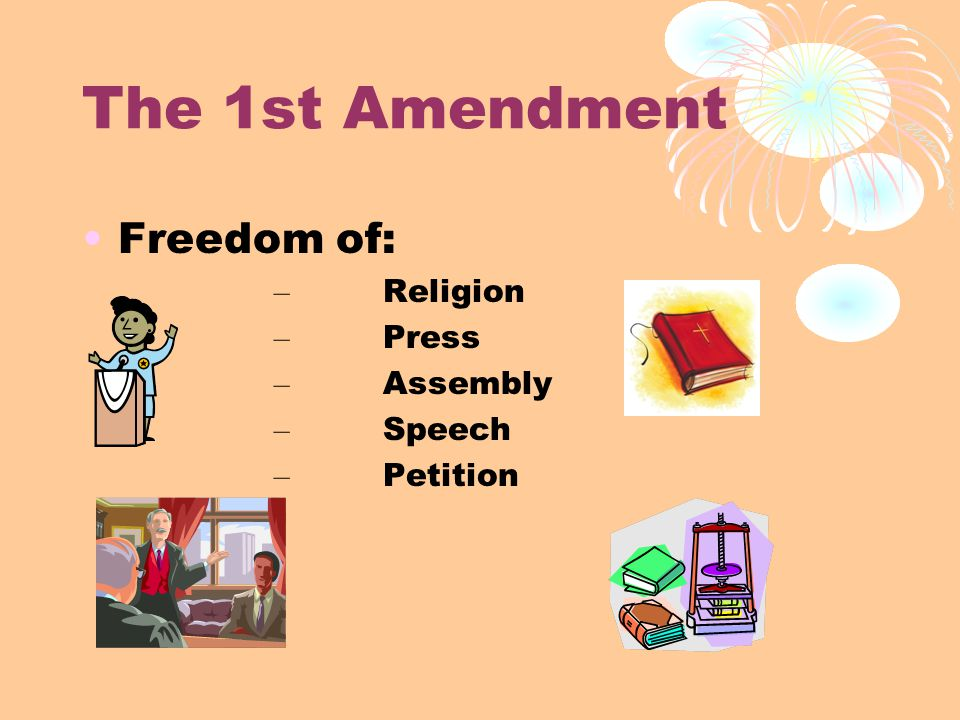 The 1st Amendment Freedom of: – Religion – Press – Assembly – Speech – Petition