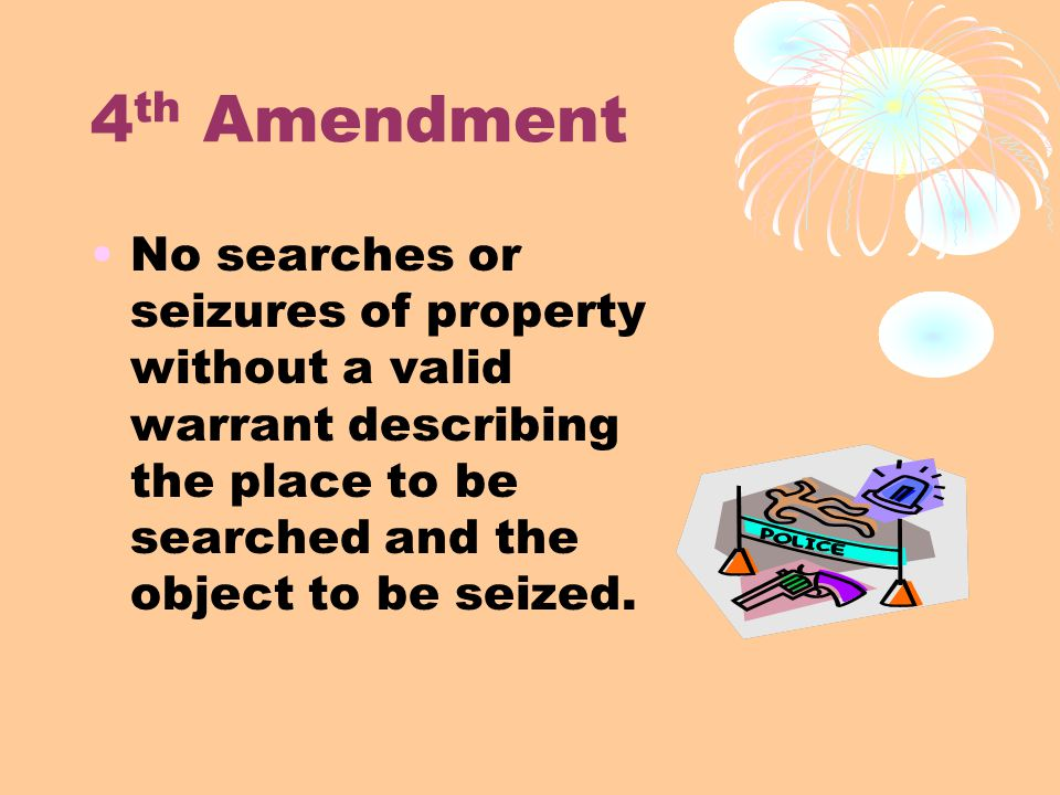 4 th Amendment No searches or seizures of property without a valid warrant describing the place to be searched and the object to be seized.
