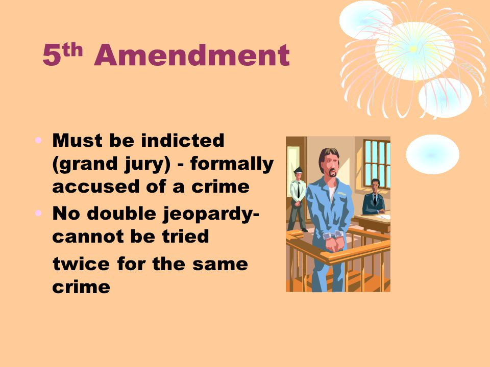 5 th Amendment Must be indicted (grand jury) - formally accused of a crime No double jeopardy- cannot be tried twice for the same crime