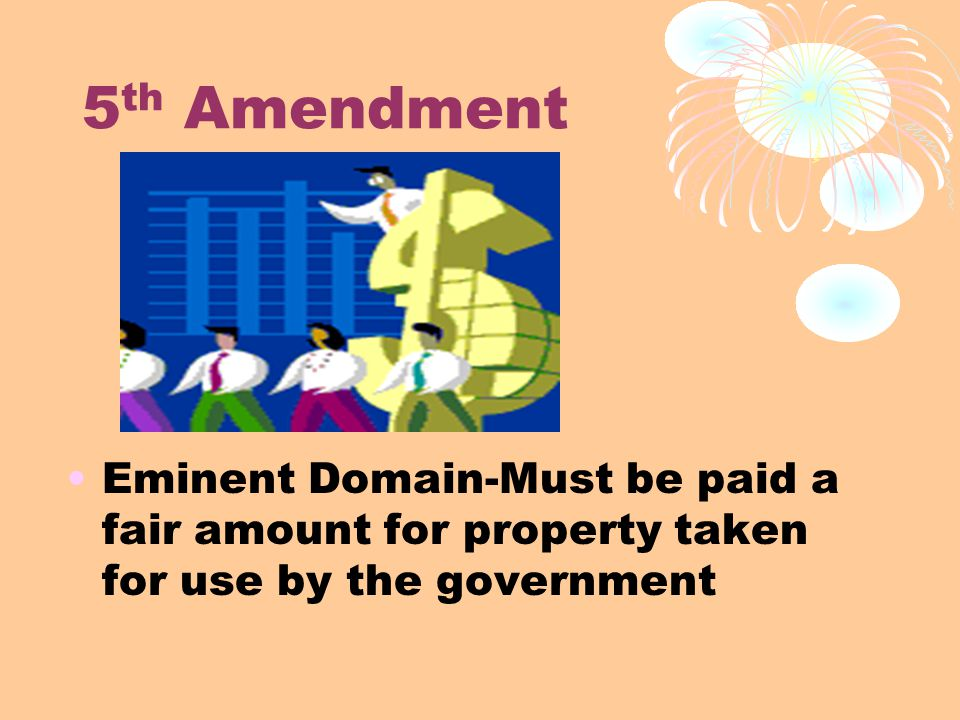 5 th Amendment Eminent Domain-Must be paid a fair amount for property taken for use by the government