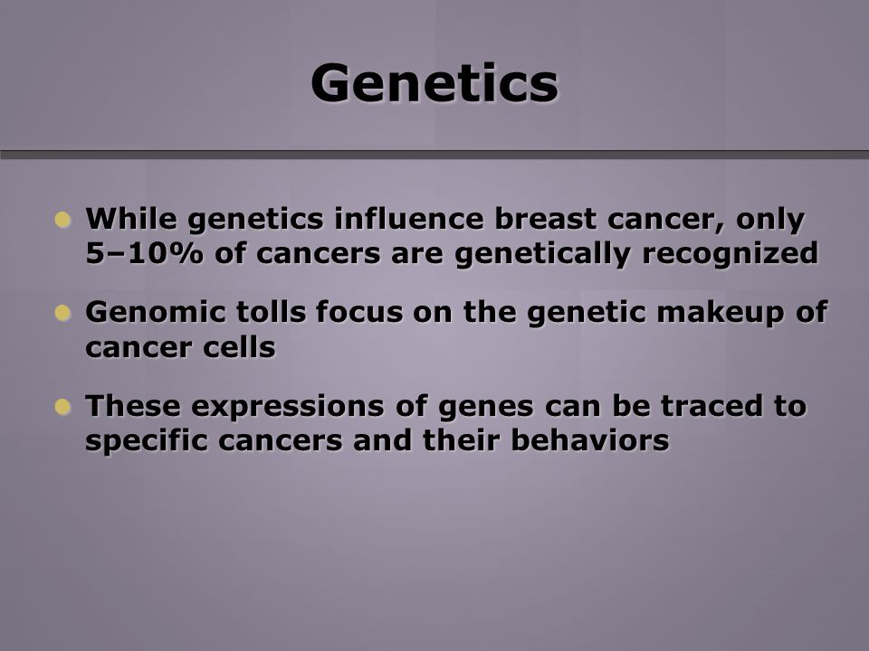 Genetics While genetics influence breast cancer, only 5–10% of cancers are genetically recognized While genetics influence breast cancer, only 5–10% of cancers are genetically recognized Genomic tolls focus on the genetic makeup of cancer cells Genomic tolls focus on the genetic makeup of cancer cells These expressions of genes can be traced to specific cancers and their behaviors These expressions of genes can be traced to specific cancers and their behaviors