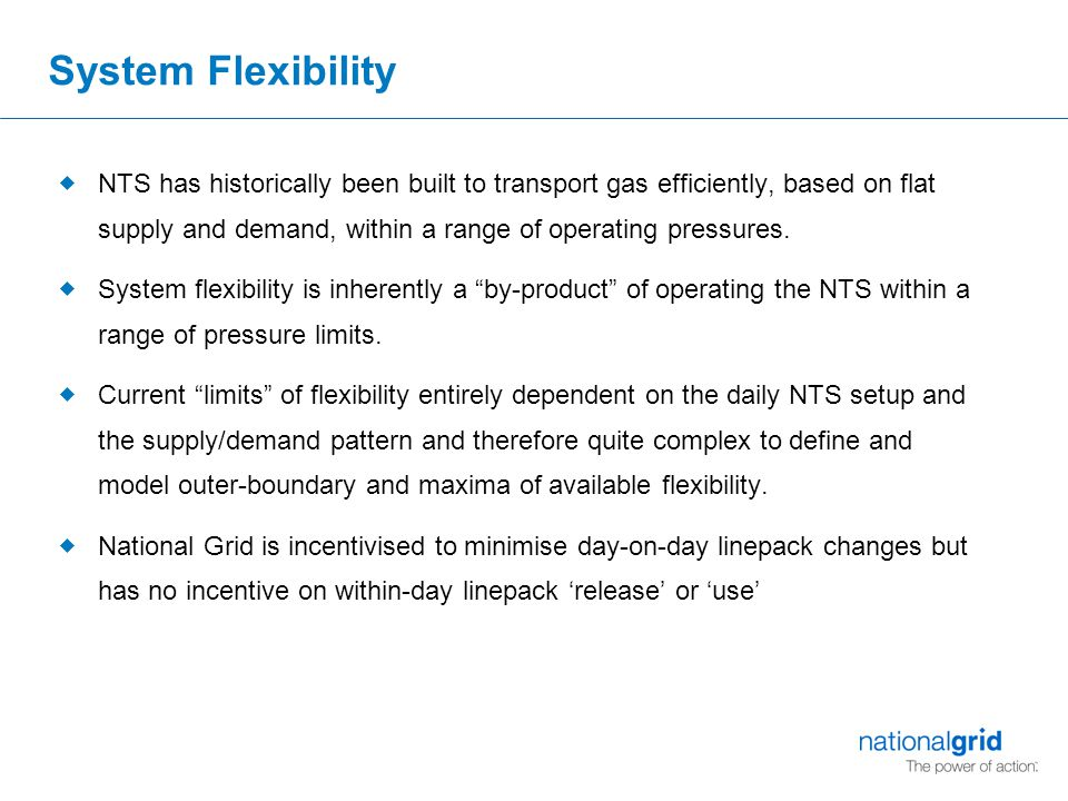 System Flexibility  NTS has historically been built to transport gas efficiently, based on flat supply and demand, within a range of operating pressures.