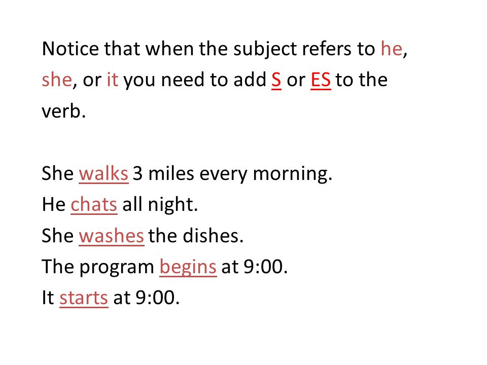 Notice that when the subject refers to he, she, or it you need to add S or ES to the verb.