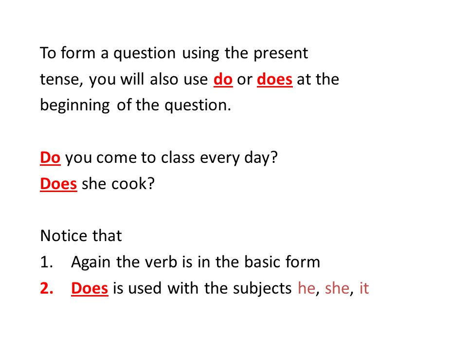 To form a question using the present tense, you will also use do or does at the beginning of the question.