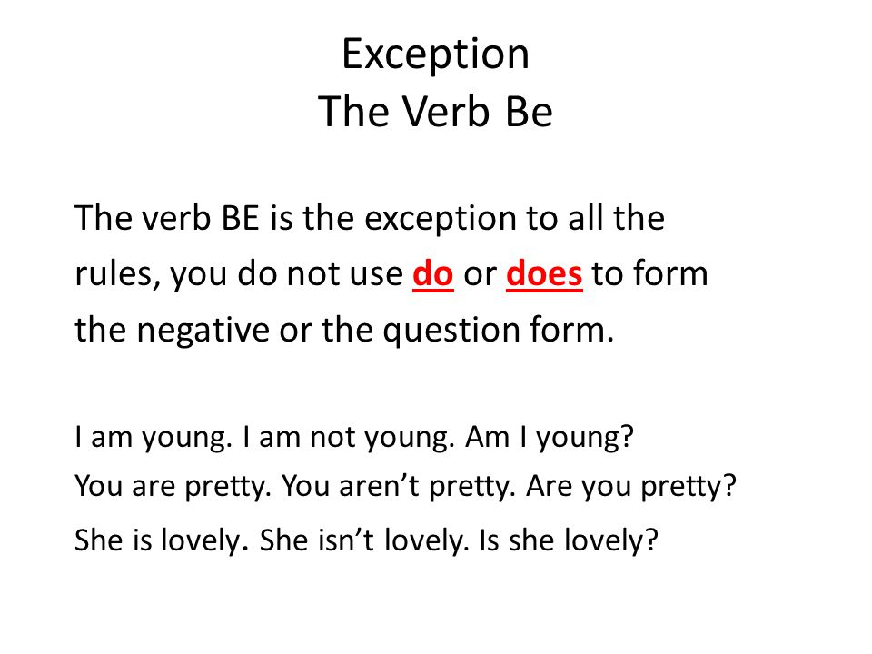 Exception The Verb Be The verb BE is the exception to all the rules, you do not use do or does to form the negative or the question form.
