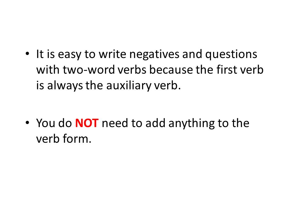 It is easy to write negatives and questions with two-word verbs because the first verb is always the auxiliary verb.
