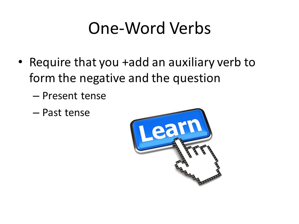 One-Word Verbs Require that you +add an auxiliary verb to form the negative and the question – Present tense – Past tense