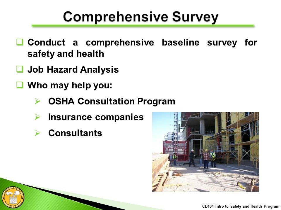  Conduct a comprehensive baseline survey for safety and health  Job Hazard Analysis  Who may help you:  OSHA Consultation Program  Insurance companies  Consultants CB104 Intro to Safety and Health Program