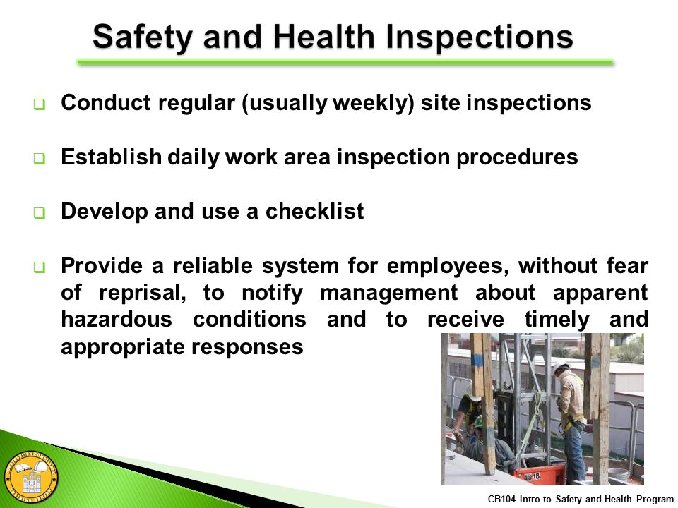  Conduct regular (usually weekly) site inspections  Establish daily work area inspection procedures  Develop and use a checklist  Provide a reliable system for employees, without fear of reprisal, to notify management about apparent hazardous conditions and to receive timely and appropriate responses CB104 Intro to Safety and Health Program