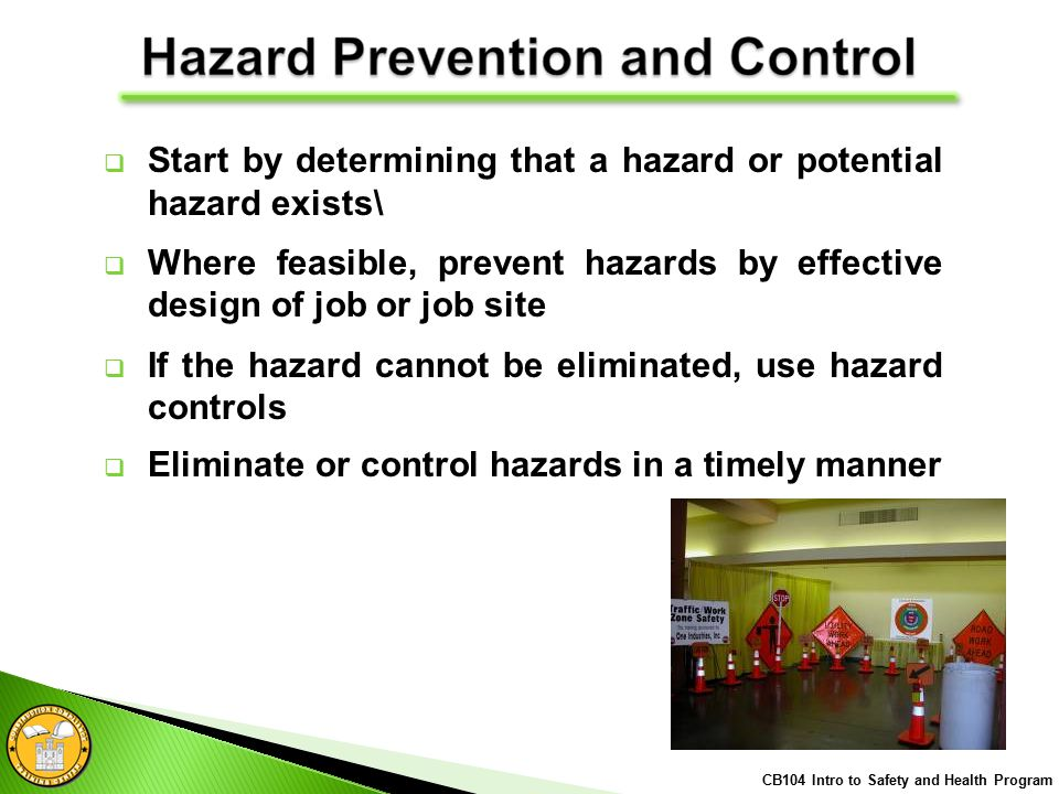  Start by determining that a hazard or potential hazard exists\  Where feasible, prevent hazards by effective design of job or job site  If the hazard cannot be eliminated, use hazard controls  Eliminate or control hazards in a timely manner CB104 Intro to Safety and Health Program