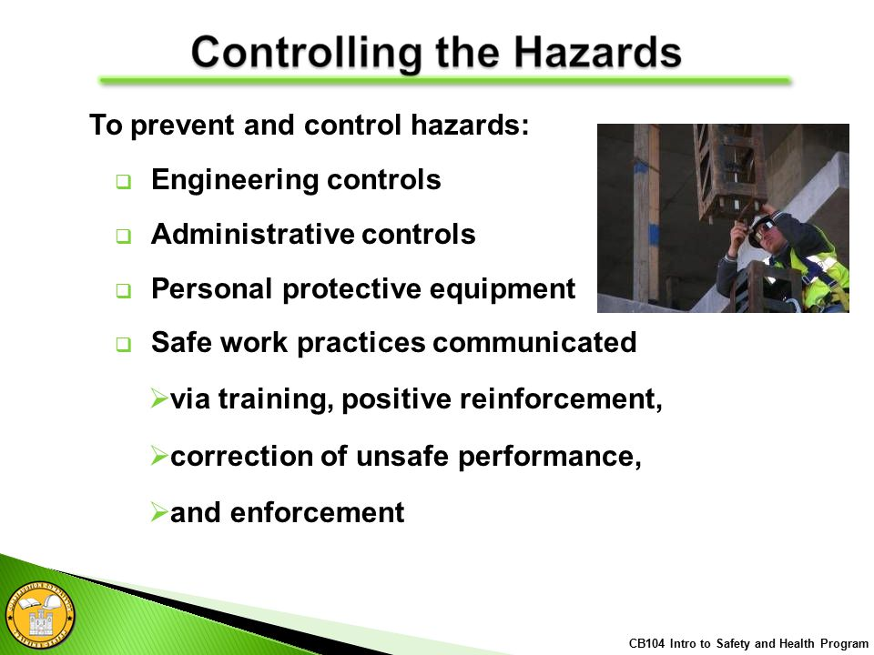  Engineering controls  Administrative controls  Personal protective equipment  Safe work practices communicated  via training, positive reinforcement,  correction of unsafe performance,  and enforcement CB104 Intro to Safety and Health Program To prevent and control hazards: