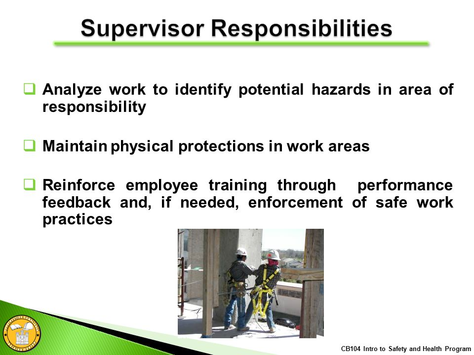  Analyze work to identify potential hazards in area of responsibility  Maintain physical protections in work areas  Reinforce employee training through performance feedback and, if needed, enforcement of safe work practices CB104 Intro to Safety and Health Program