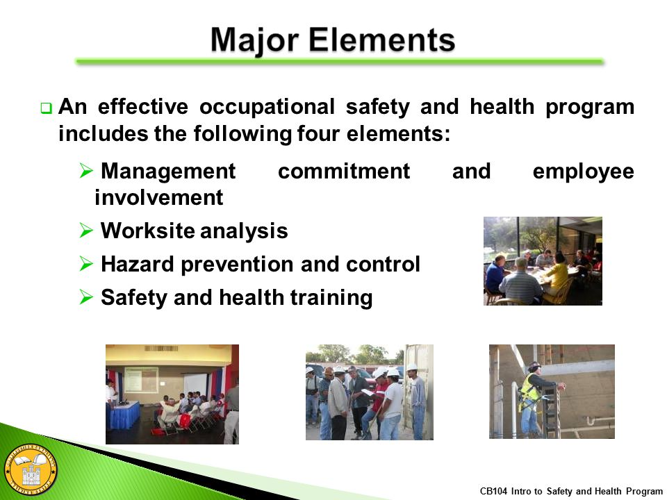  An effective occupational safety and health program includes the following four elements:  Management commitment and employee involvement  Worksite analysis  Hazard prevention and control  Safety and health training CB104 Intro to Safety and Health Program