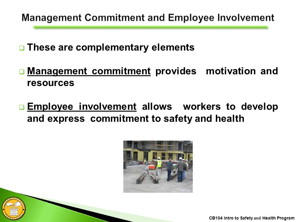 These are complementary elements  Management commitment provides motivation and resources  Employee involvement allows workers to develop and express commitment to safety and health CB104 Intro to Safety and Health Program