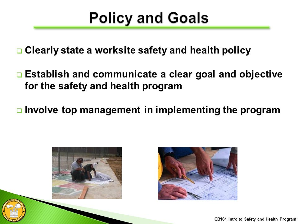  Clearly state a worksite safety and health policy  Establish and communicate a clear goal and objective for the safety and health program  Involve top management in implementing the program CB104 Intro to Safety and Health Program