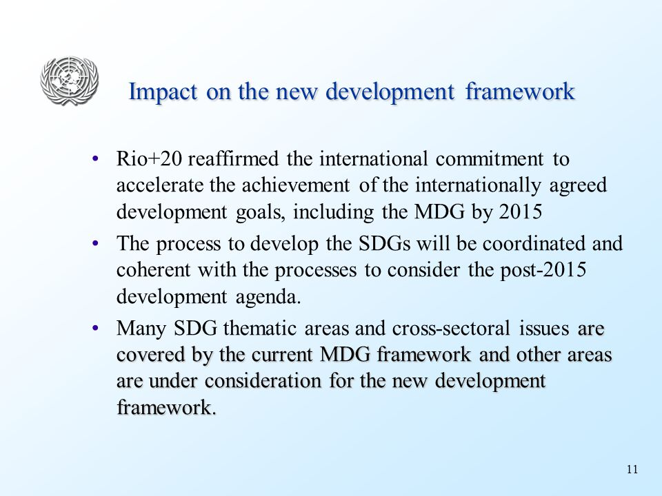 11 Impact on the new development framework Rio+20 reaffirmed the international commitment to accelerate the achievement of the internationally agreed development goals, including the MDG by 2015 The process to develop the SDGs will be coordinated and coherent with the processes to consider the post-2015 development agenda.