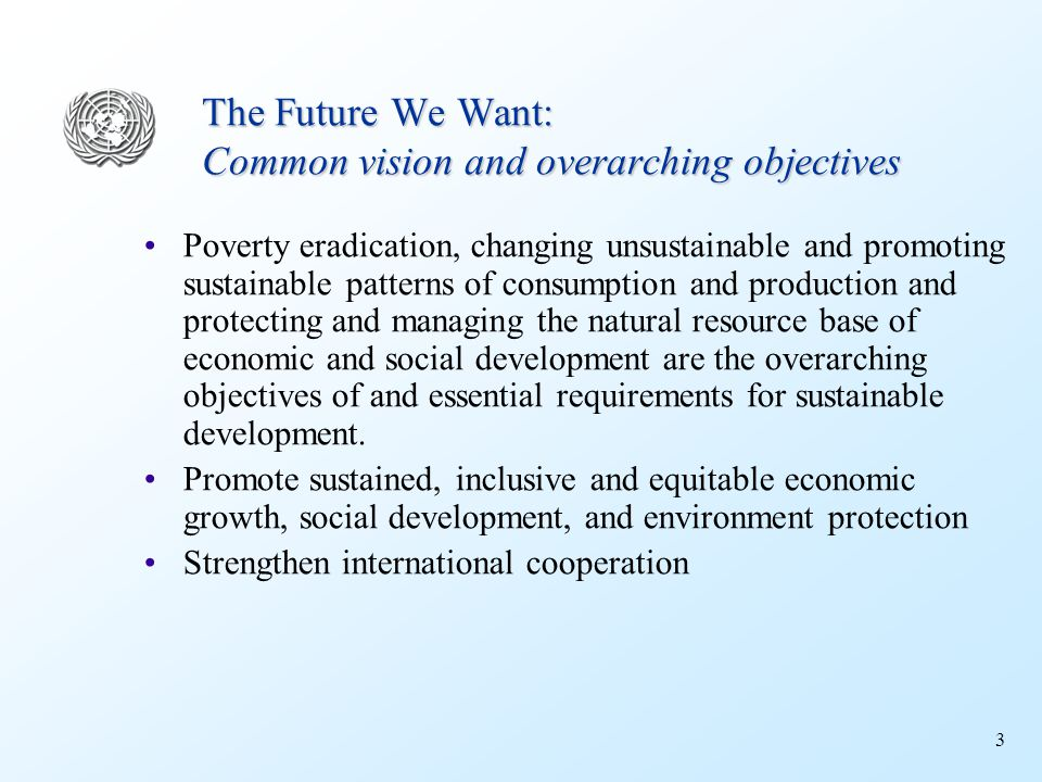 3 The Future We Want: Common vision and overarching objectives Poverty eradication, changing unsustainable and promoting sustainable patterns of consumption and production and protecting and managing the natural resource base of economic and social development are the overarching objectives of and essential requirements for sustainable development.
