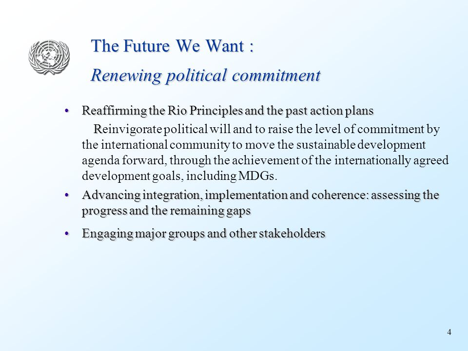 4 The Future We Want : Renewing political commitment Reaffirming the Rio Principles and the past action plansReaffirming the Rio Principles and the past action plans R Reinvigorate political will and to raise the level of commitment by the international community to move the sustainable development agenda forward, through the achievement of the internationally agreed development goals, including MDGs.