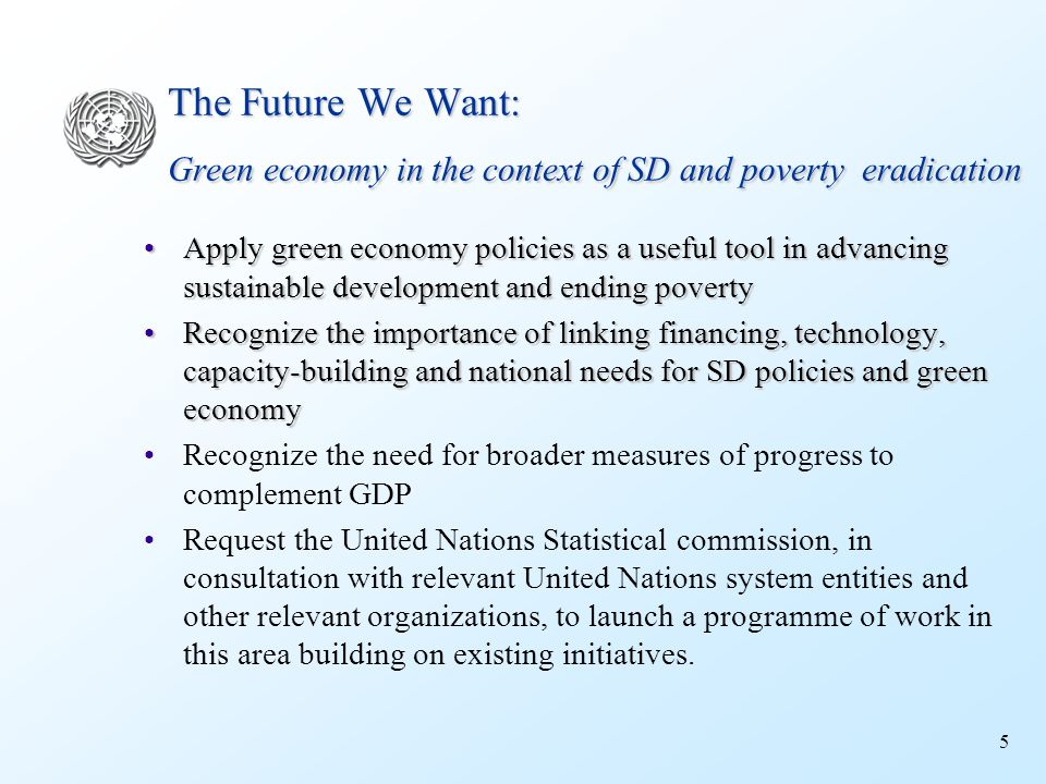 5 The Future We Want: Green economy in the context of SD and poverty eradication Apply green economy policies as a useful tool in advancing sustainable development and ending povertyApply green economy policies as a useful tool in advancing sustainable development and ending poverty Recognize the importance of linking financing, technology, capacity-building and national needs for SD policies and green economyRecognize the importance of linking financing, technology, capacity-building and national needs for SD policies and green economy Recognize the need for broader measures of progress to complement GDP Request the United Nations Statistical commission, in consultation with relevant United Nations system entities and other relevant organizations, to launch a programme of work in this area building on existing initiatives.