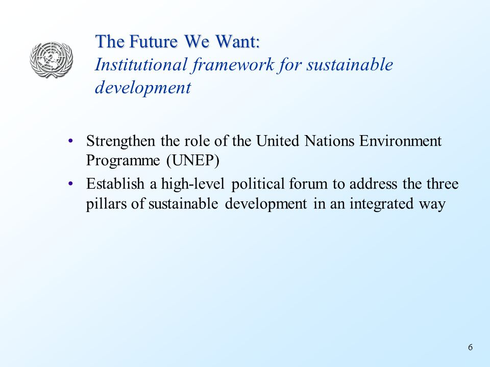 6 The Future We Want: The Future We Want: Institutional framework for sustainable development Strengthen the role of the United Nations Environment Programme (UNEP) Establish a high-level political forum to address the three pillars of sustainable development in an integrated way