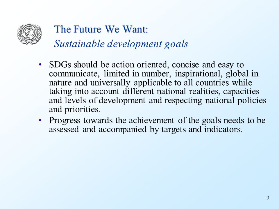 9 The Future We Want: The Future We Want: Sustainable development goals SDGs should be action oriented, concise and easy to communicate, limited in number, inspirational, global in nature and universally applicable to all countries while taking into account different national realities, capacities and levels of development and respecting national policies and priorities.