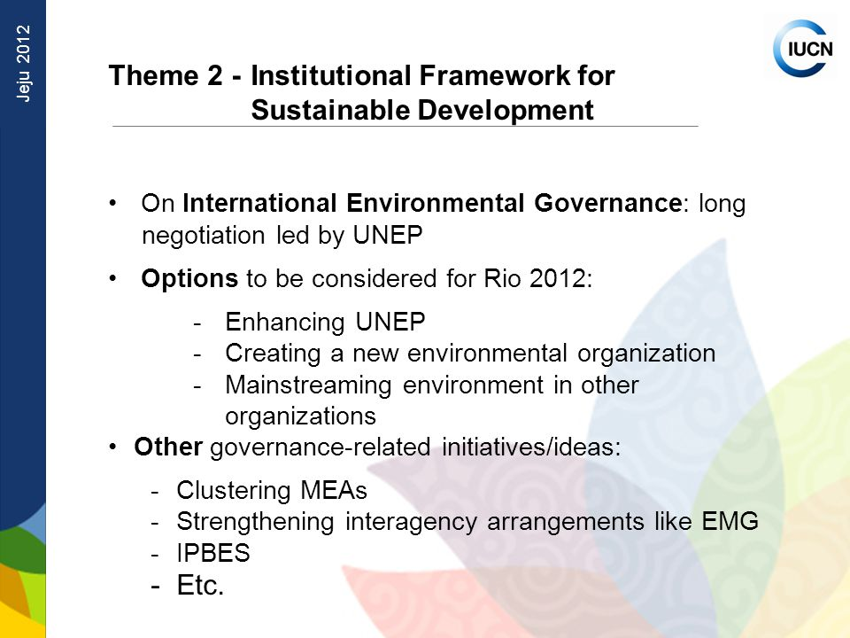 Jeju 2012 Theme 2 - Institutional Framework for Sustainable Development On International Environmental Governance: long negotiation led by UNEP Options to be considered for Rio 2012: - Enhancing UNEP - Creating a new environmental organization - Mainstreaming environment in other organizations Other governance-related initiatives/ideas: -Clustering MEAs -Strengthening interagency arrangements like EMG -IPBES -Etc.