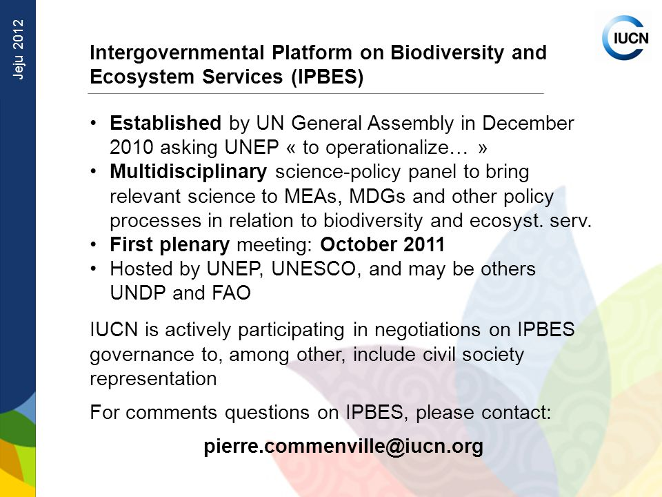 Jeju 2012 Intergovernmental Platform on Biodiversity and Ecosystem Services (IPBES) Established by UN General Assembly in December 2010 asking UNEP « to operationalize… » Multidisciplinary science-policy panel to bring relevant science to MEAs, MDGs and other policy processes in relation to biodiversity and ecosyst.