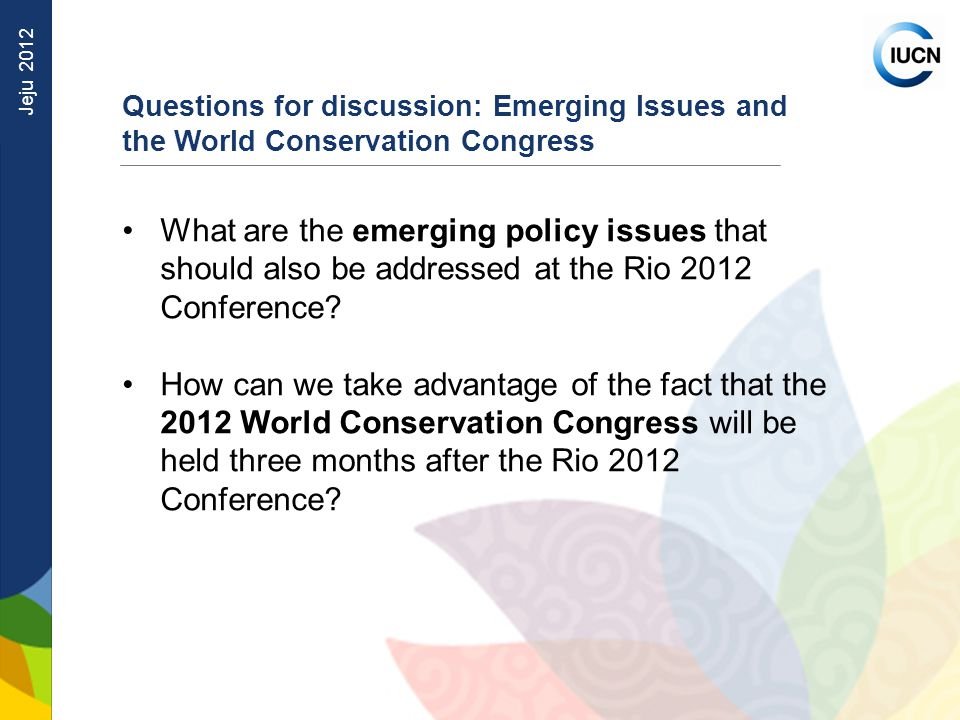 Jeju 2012 Questions for discussion: Emerging Issues and the World Conservation Congress What are the emerging policy issues that should also be addressed at the Rio 2012 Conference.