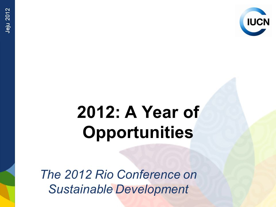 Jeju : A Year of Opportunities The 2012 Rio Conference on Sustainable Development