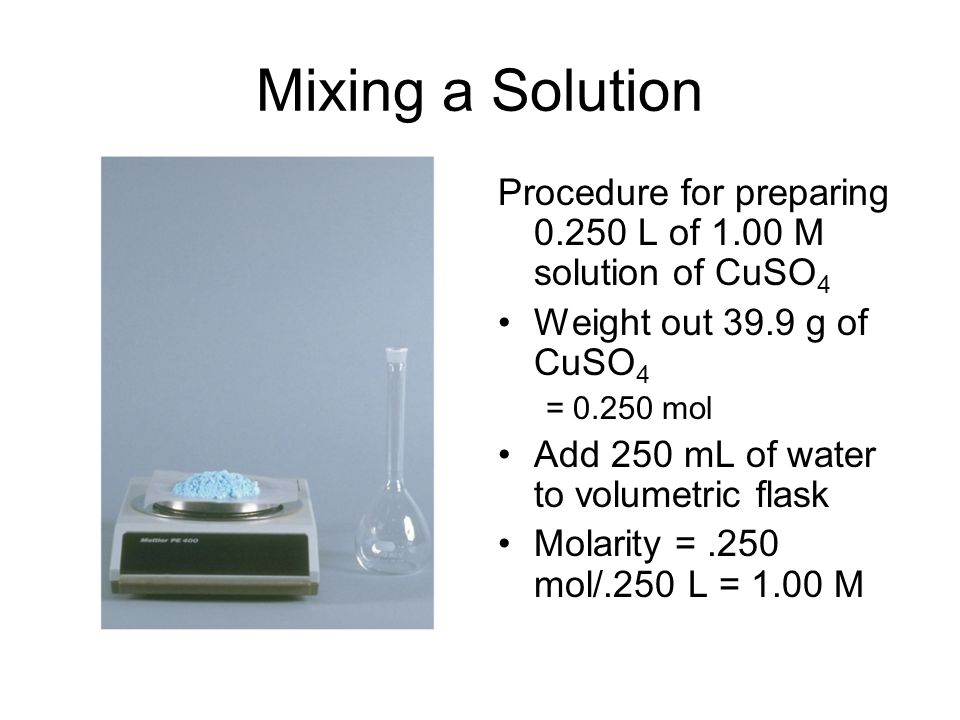 Mixing a Solution Procedure for preparing L of 1.00 M solution of CuSO 4 Weight out 39.9 g of CuSO 4 = mol Add 250 mL of water to volumetric flask Molarity =.250 mol/.250 L = 1.00 M
