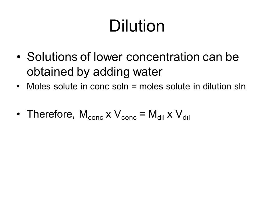 Solutions of lower concentration can be obtained by adding water Moles solute in conc soln = moles solute in dilution sln Therefore, M conc x V conc = M dil x V dil