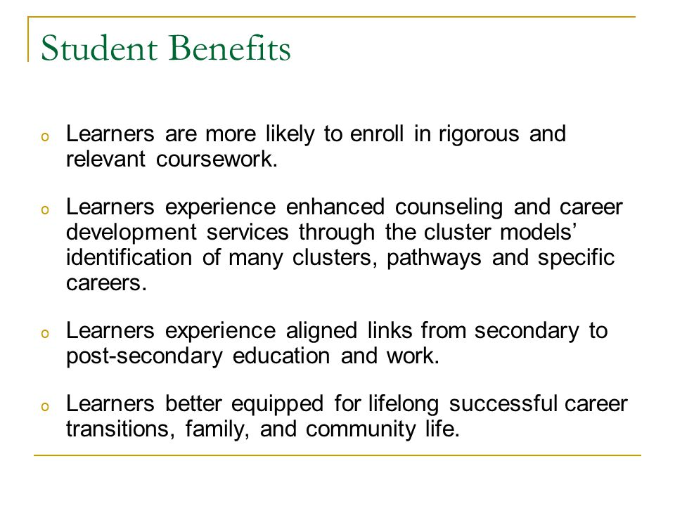Student Benefits o Learners are more likely to enroll in rigorous and relevant coursework.