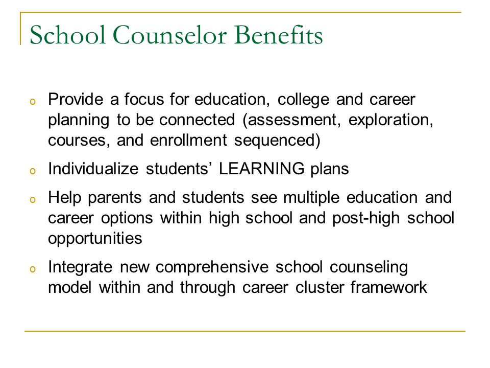School Counselor Benefits o Provide a focus for education, college and career planning to be connected (assessment, exploration, courses, and enrollment sequenced) o Individualize students' LEARNING plans o Help parents and students see multiple education and career options within high school and post-high school opportunities o Integrate new comprehensive school counseling model within and through career cluster framework