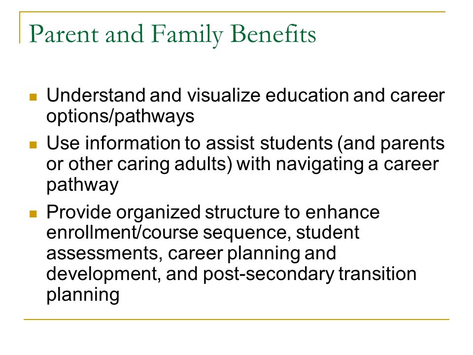 Parent and Family Benefits Understand and visualize education and career options/pathways Use information to assist students (and parents or other caring adults) with navigating a career pathway Provide organized structure to enhance enrollment/course sequence, student assessments, career planning and development, and post-secondary transition planning