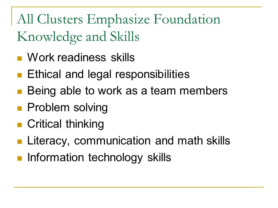 All Clusters Emphasize Foundation Knowledge and Skills Work readiness skills Ethical and legal responsibilities Being able to work as a team members Problem solving Critical thinking Literacy, communication and math skills Information technology skills